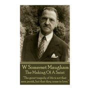 "W. Somerset Maugham - The Making of a Saint : ""the Great Tragedy of Life Is Not That Men Perish, But That They Cease to Love."""
