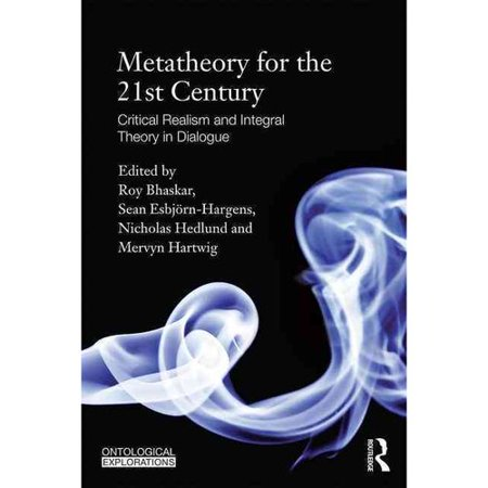 Metatheory For The Twenty First Century  Critical Realism And Integral Theory In Dialogue