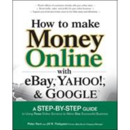 How To Make Money Online With Ebay  Yahoo   And Google  A Step By Step Guide To Using Three Online Services To Make One Successful Business