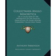Collectanea Anglo-Minoritica : Or a Collection of the Antiquities of the English Franciscans or Friars Minors, Commonly Called Gray Friars (1726)