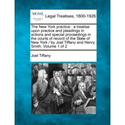 The New York Practice : A Treatise Upon Practice and Pleadings in Actions and Special Proceedings in the Courts of Record of the State of New York / By Joel Tiffany and Henry Smith. Volume 1 of 2