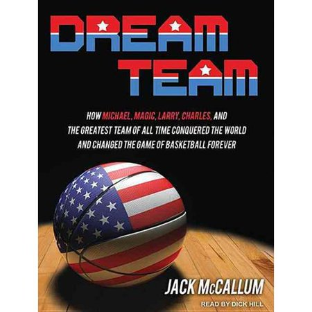 Dream Team  How Michael  Magic  Larry  Charles  And The Greatest Team Of All Time Conquered The World And Changed The Game Of Basketball Forever
