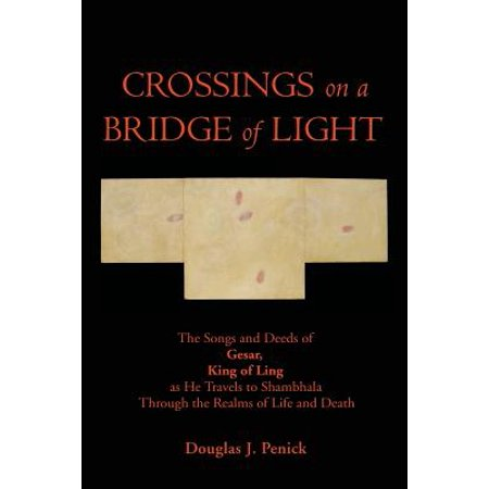 Crossings on a Bridge of Light : The Songs and Deeds of Gesar, King of Ling as He Travels to Shambhala Through the Realms of Life and - He Lives