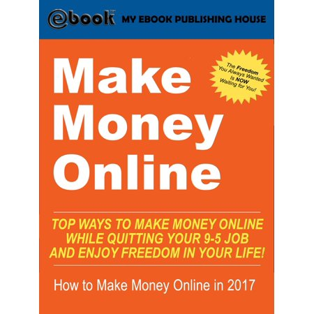 Make Money Online: Top Ways to Make Money Online While Quitting Your 9-5 Job and Enjoy Freedom In Your Life! (How to Make Money Online, 2017) -