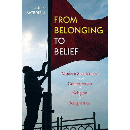 From Belonging To Belief   Modern Secularisms And The Construction Of Religion In Kyrgyzstan