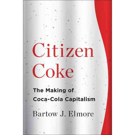 Citizen Coke: The Making of Coca-Cola Capitalism by