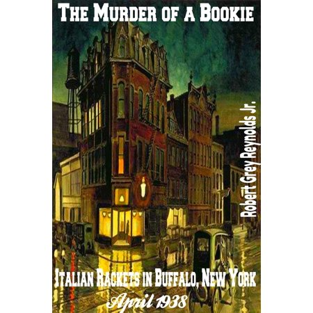 The Murder of a Bookie Italian Rackets in Buffalo, New York April 1938 -