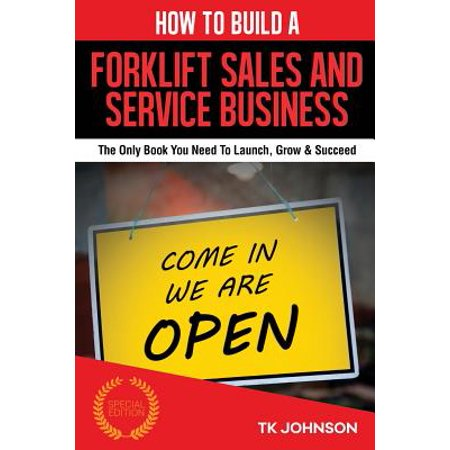 How To Build A Forklift Sales And Service Business  The Only Book You Need To Launch  Grow   Succeed