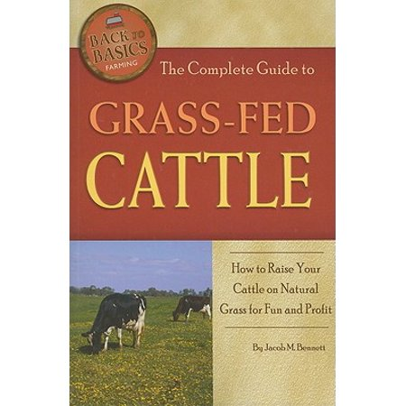 The Complete Guide to Grass-Fed Cattle : How to Raise Your Cattle on Natural Grass for Fun and