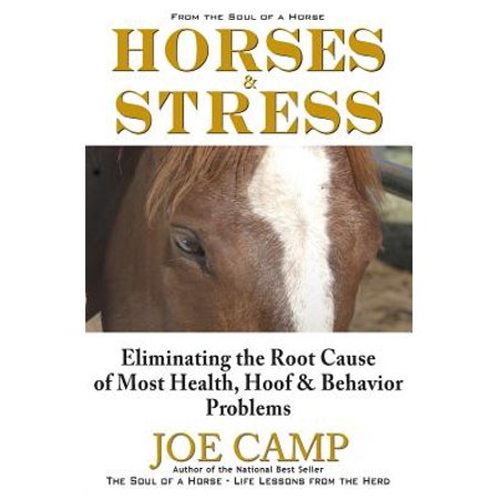 Horses & Stress - Eliminating the Root Cause of Most Health, Hoof, and Behavior Problems : From the Soul of a