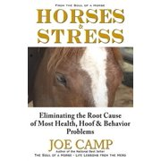 Horses & Stress - Eliminating the Root Cause of Most Health, Hoof, and Behavior Problems : From the Soul of a Horse