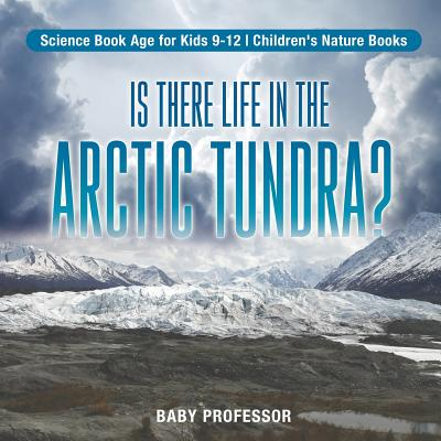 Is There Life in the Arctic Tundra? Science Book Age for Kids 9-12 Children's Nature Books
