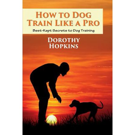 How to Dog Train Like a Pro : Best-Kept Secrets to Dog (Best Dogs To House Train)