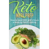 Keto Meal Prep: How to Save $100 and 4 Hours A Week by Batch Cooking (Paperback)