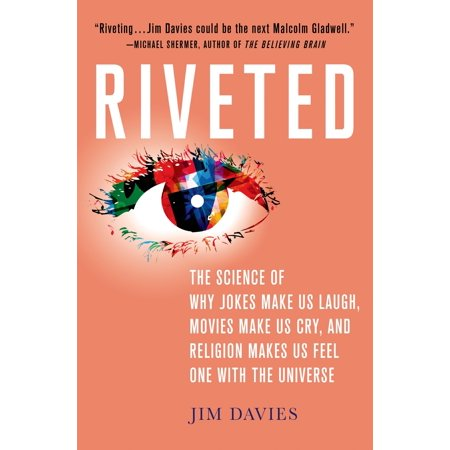 Riveted: The Science of Why Jokes Make Us Laugh, Movies Make Us Cry, and Religion Makes Us Feel One with the Universe : The Science of Why Jokes Make Us Laugh, Movies Make Us Cry, and Religion Makes Us Feel One with the