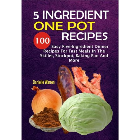 5 Ingredient One Pot Recipes: 100 Easy Five-Ingredient Dinner Recipes For Fast Meals In The Skillet, Stockpot, Baking Pan And More - - Halloween Dinner Recipes Adults