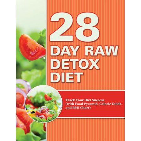 28 Day Raw Detox Diet : Track Your Diet Success (with Food Pyramid, Calorie Guide and BMI Chart)