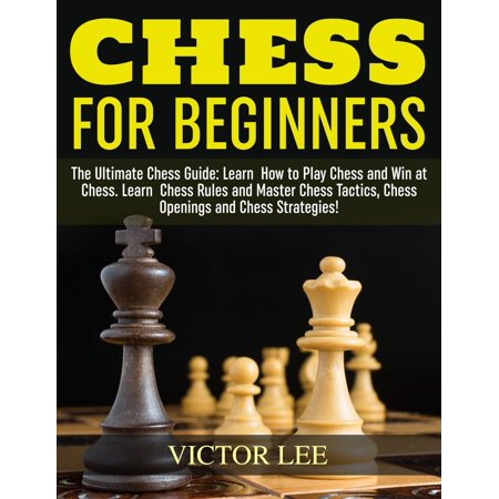 Chess: How To Play Chess For Beginners: Learn How to Win at Chess - Master Chess Tactics, Chess Openings and Chess Strategies! -