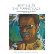 Bury Me at the Marketplace : Es'kia Mphahlele and Company Letters 1943–2006