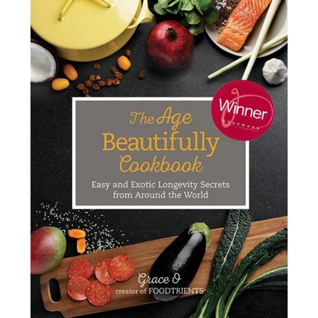 The Age Beautifully Cookbook : Easy and Exotic Longevity Secrets from Around the