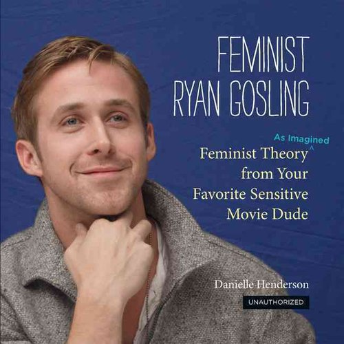 Feminist Ryan Gosling: Feminist Theory As Imagined from Your Favorite Sensitive Movie Dude