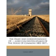 The Diary and Correspondance of ---, Lord Colchester, Speaker of the House of Commons 1802-1817...