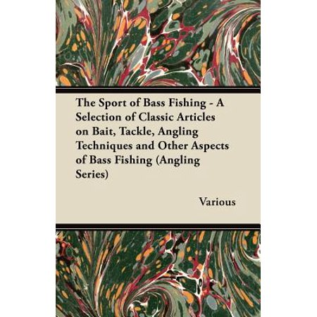The Sport of Bass Fishing - A Selection of Classic Articles on Bait, Tackle, Angling Techniques and Other Aspects of Bass Fishing (Angling