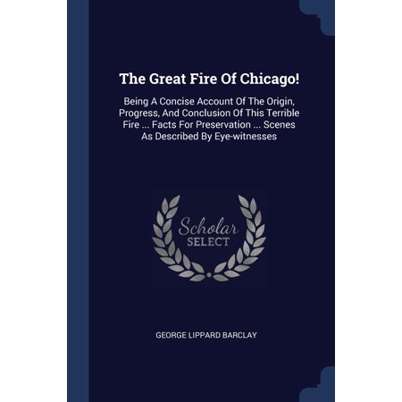 The Great Fire of Chicago! : Being a Concise Account of the Origin, Progress, and Conclusion of This Terrible Fire ... Facts for Preservation ... Scenes as Described by Eye-Witnesses](Halloween Origins Facts)