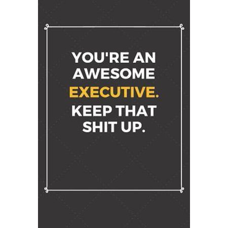 You're An Awesome Executive Keep That Shit Up: Funny Executive Quote Journal / Notebook / Planner / Job / Co-Worker Gift with 110 Blank Lined Pages (6 Paperback
