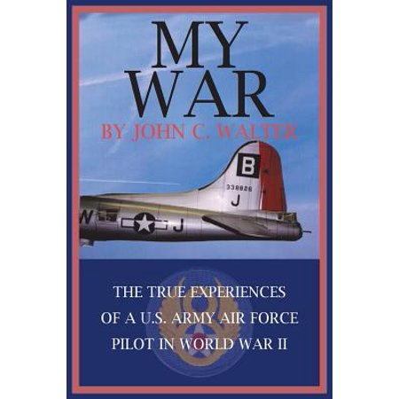 My War : The True Experiences of A U.S. Army Air Force Pilot in World War II
