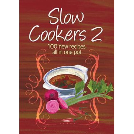 Slow Cookers 2 : 100 New Recipes, All in One Pot Easy Eats: Slow Cookers 2...