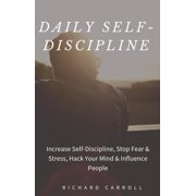 Daily Self-Discipline: Increase Self-Discipline, Stop Fear & Stress, Hack Your Mind & Influence People - eBook