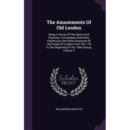 The Amusements of Old London : Being a Survey of the Sports and Pastimes, Tea Gardens and Parks, Playhouses and Other Diversions of the People of London from the 17th to the Beginning of the 19th Century, Volume