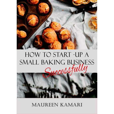 How to Start-Up A Small Baking Business Successfully - eBook (Home Baking Business)