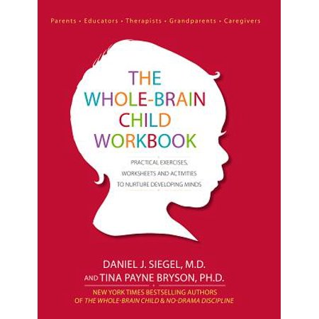 The Whole-Brain Child Workbook : Practical Exercises, Worksheets and Activities to Nurture Developing Minds