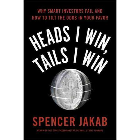 Heads I Win  Tails I Win  Why Smart Investors Fail And How To Tilt The Odds In Your Favor