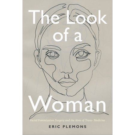 The Look of a Woman : Facial Feminization Surgery and the Aims of Trans-  Medicine