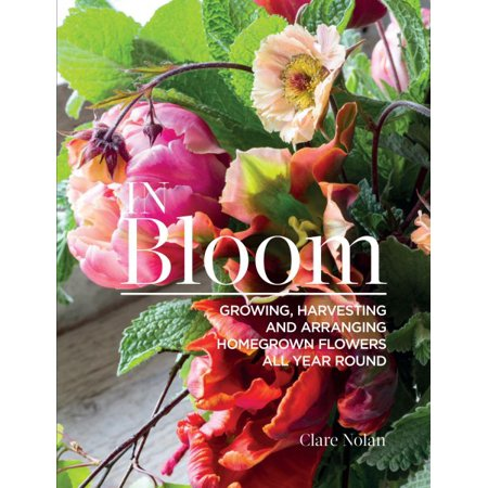 In Bloom : Growing, Harvesting, and Arranging Homegrown Flowers All Year