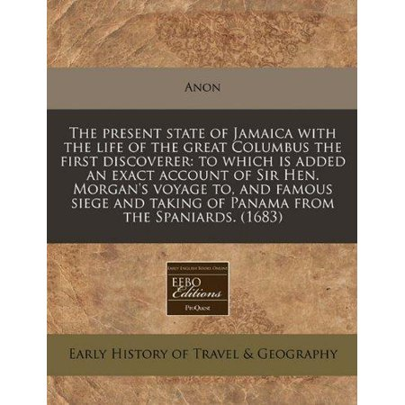 The Present State Of Jamaica With The Life Of The Great Columbus The First Discoverer  To Which Is Added An Exact Account Of Sir Hen  Morgans Voyage