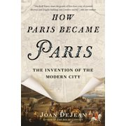 How Paris Became Paris : The Invention of the Modern City