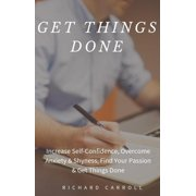 Get Things Done: Increase Self-Confidence, Overcome Anxiety & Shyness, Find Your Passion & Get Things Done - eBook