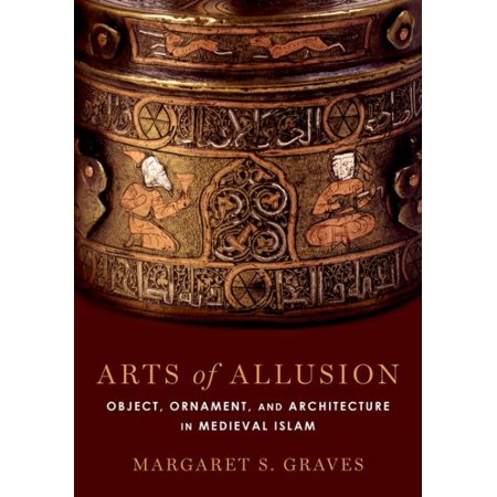 Arts of Allusion : Object, Ornament, and Architecture in Medieval Islam - Medieval Architecture