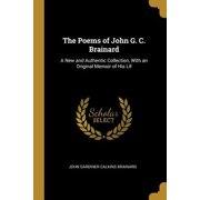 The Poems of John G. C. Brainard : A New and Authentic Collection, with an Original Memoir of His Lif