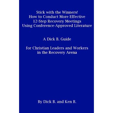 Stick with the Winners! How to Conduct More Effective 12-Step Recovery Meetings Using Conference-Approved Literature: A Dick B. Guide for Christian Leaders and Workers in the Recovery Arena - eBook ()