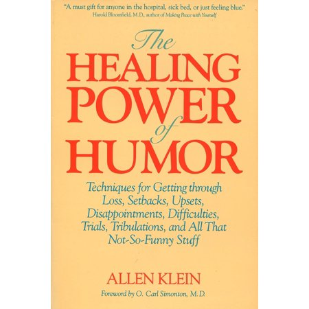 The Healing Power of Humor : Techniques for Getting Through Loss, Setbacks, Upsets, Disappointments, Difficulties, Trials, Tribulations, and All That Not-So-Funny