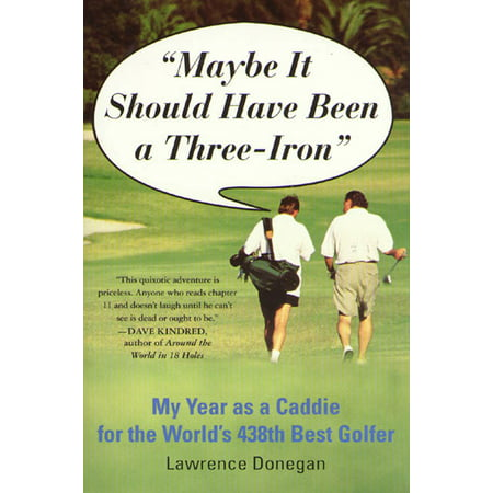 Maybe It Should Have Been a Three Iron : My Year as Caddie for the World's 438th Best (Best Cheap Irons Golf)