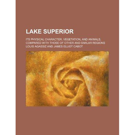 Lake Superior  Its Physical Character  Vegetation  And Animals  Compared With Those Of Other And Similar Regions