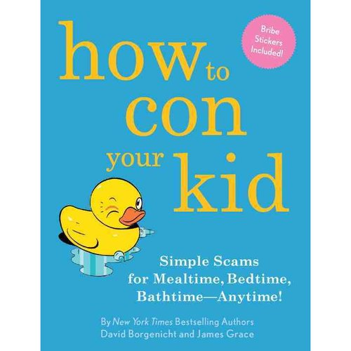 How to Con Your Kid: Simple Scams for Mealtime, Bedtime, Bathtime - Anytime!