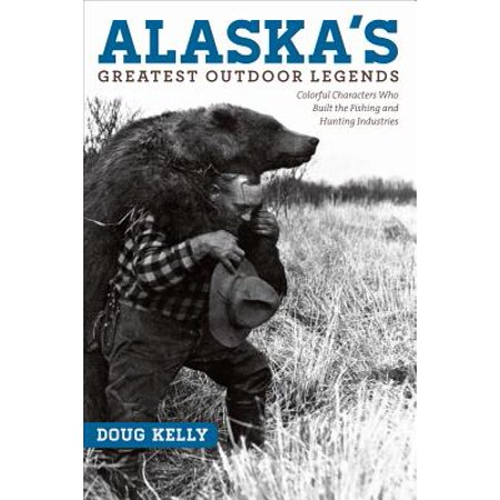 Alaska's Greatest Outdoor Legends : Colorful Characters Who Built the Fishing and Hunting (Best Hunting In Alaska)