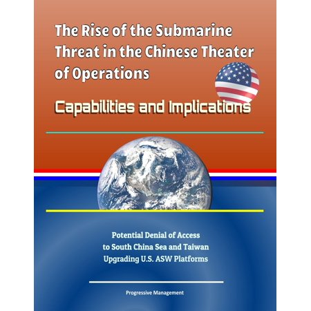 - The Rise of the Submarine Threat in the Chinese Theater of Operations: Capabilities and Implications - Potential Denial of Access to South China Sea and Taiwan, Upgrading U.S. ASW Platforms - eBook
